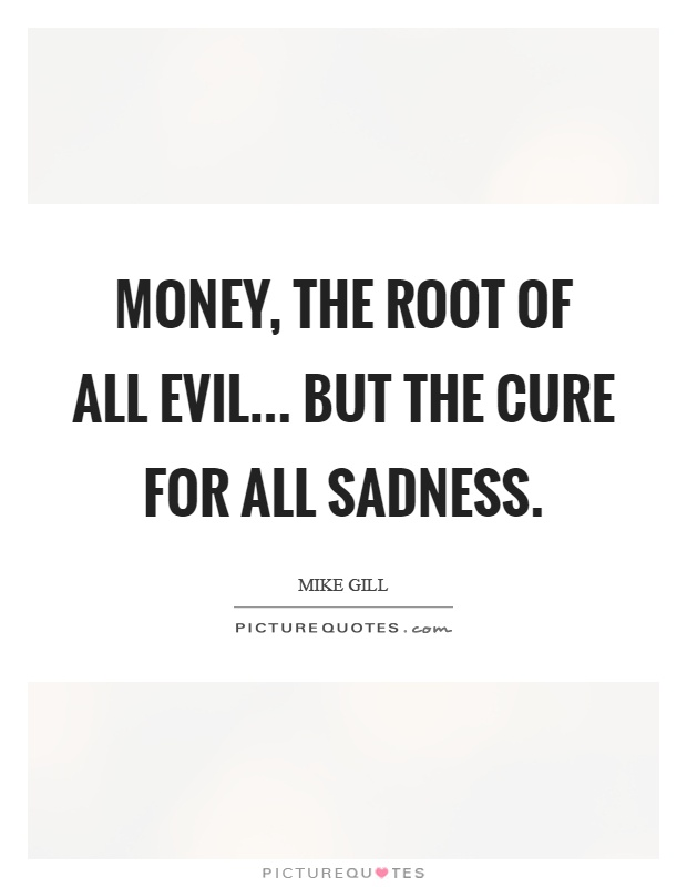 Money, the root of all evil... But the cure for all sadness Picture Quote #1
