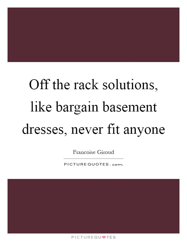 Off the rack solutions, like bargain basement dresses, never fit anyone Picture Quote #1