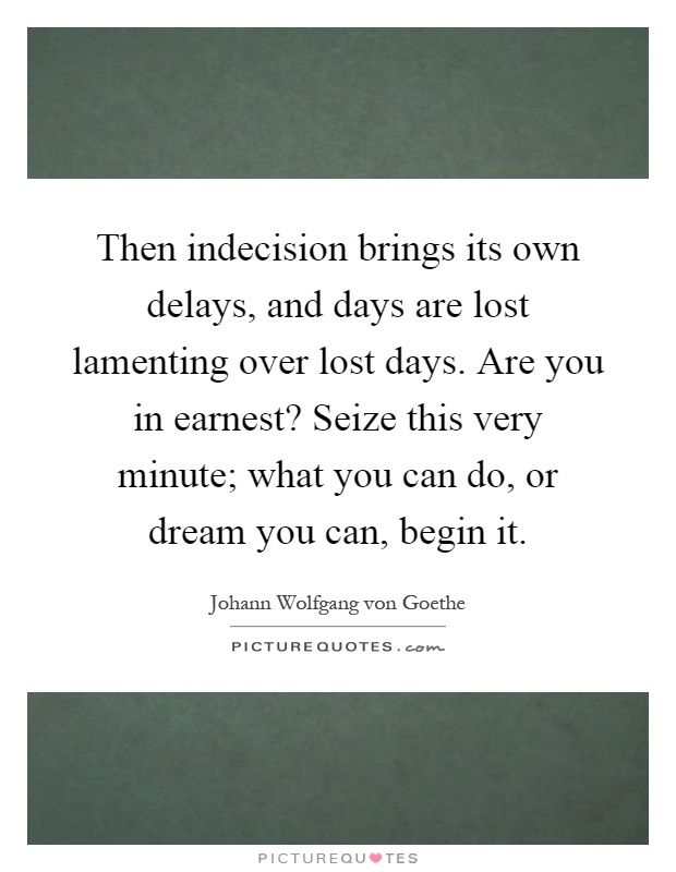 Then indecision brings its own delays, and days are lost lamenting over lost days. Are you in earnest? Seize this very minute; what you can do, or dream you can, begin it Picture Quote #1