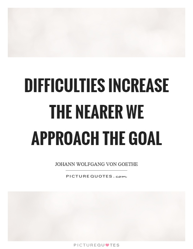 Difficulties increase the nearer we approach the goal Picture Quote #1