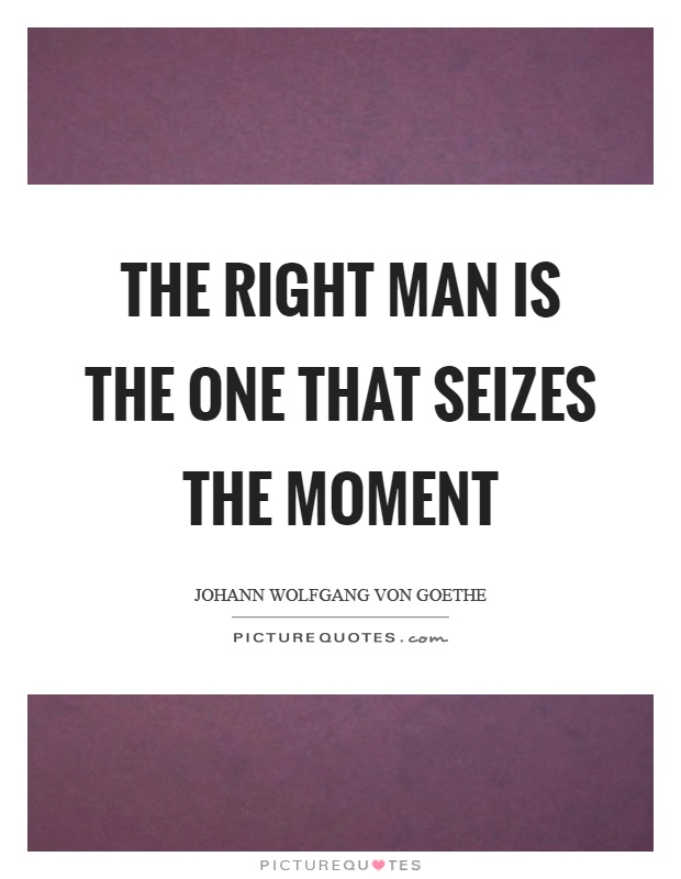 The right man is the one that seizes the moment Picture Quote #1