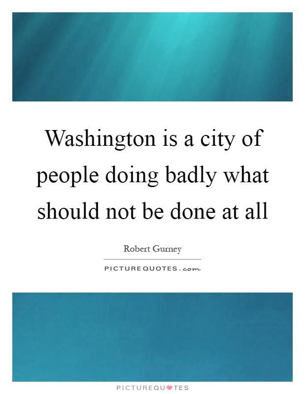 Washington is a city of people doing badly what should not be done at all Picture Quote #1