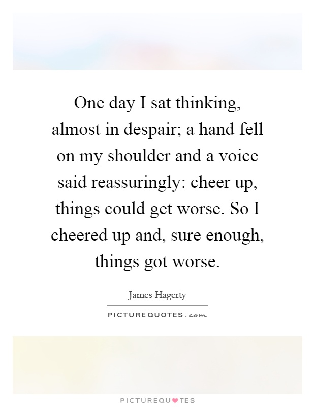 One day I sat thinking, almost in despair; a hand fell on my shoulder and a voice said reassuringly: cheer up, things could get worse. So I cheered up and, sure enough, things got worse Picture Quote #1