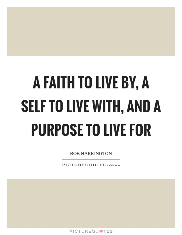A faith to live by, a self to live with, and a purpose to live for Picture Quote #1