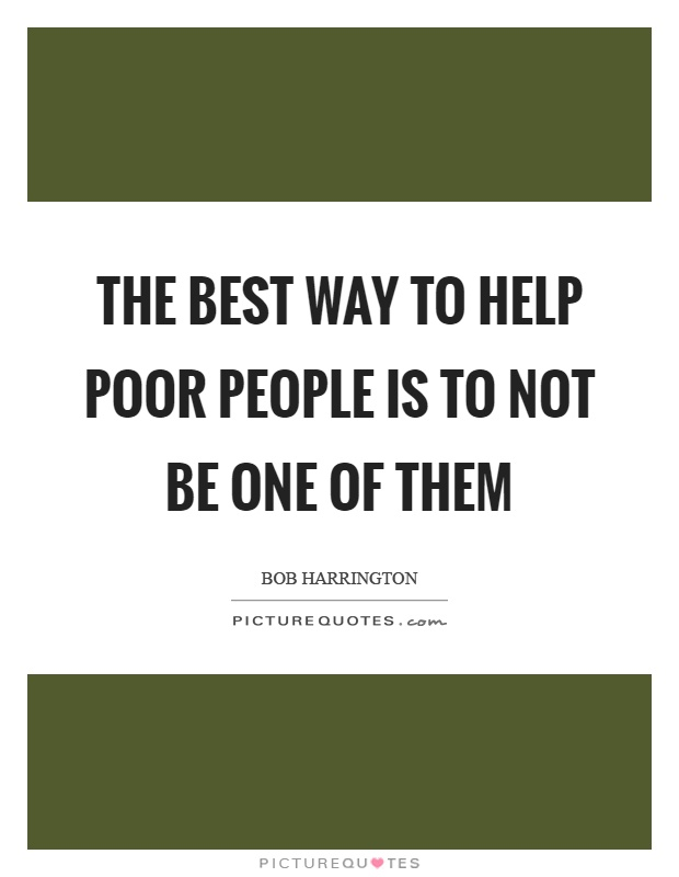 The best way to help poor people is to not be one of them Picture Quote #1