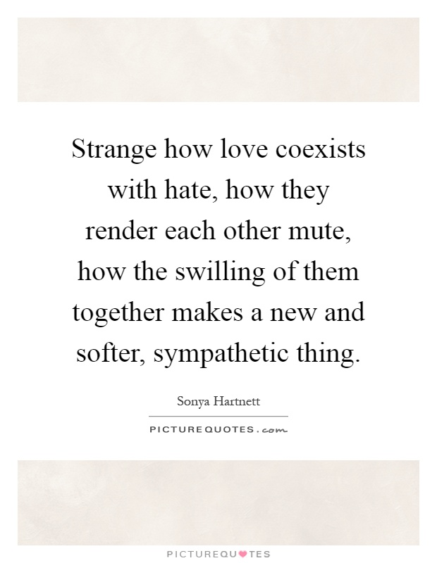 Strange how love coexists with hate, how they render each other mute, how the swilling of them together makes a new and softer, sympathetic thing Picture Quote #1