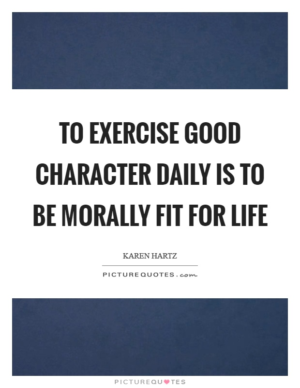 To exercise good character daily is to be morally fit for life Picture Quote #1