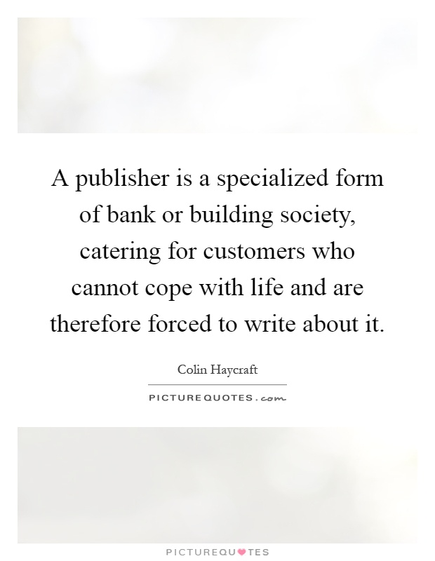 A publisher is a specialized form of bank or building society, catering for customers who cannot cope with life and are therefore forced to write about it Picture Quote #1