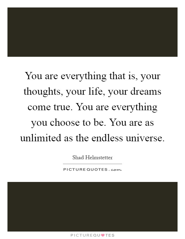 You are everything that is, your thoughts, your life, your dreams come true. You are everything you choose to be. You are as unlimited as the endless universe Picture Quote #1