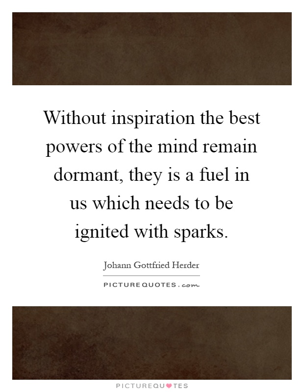 Without inspiration the best powers of the mind remain dormant, they is a fuel in us which needs to be ignited with sparks Picture Quote #1