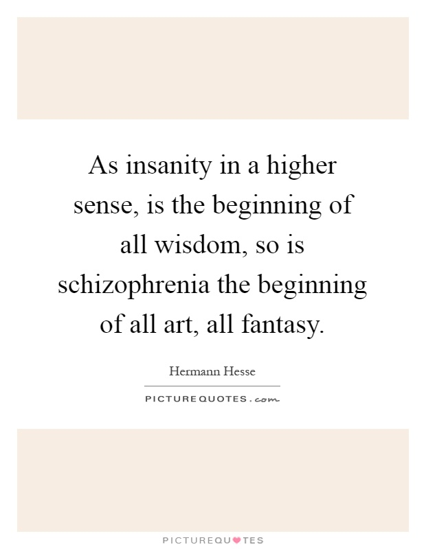 As insanity in a higher sense, is the beginning of all wisdom, so is schizophrenia the beginning of all art, all fantasy Picture Quote #1