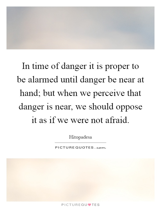 In time of danger it is proper to be alarmed until danger be near at hand; but when we perceive that danger is near, we should oppose it as if we were not afraid Picture Quote #1