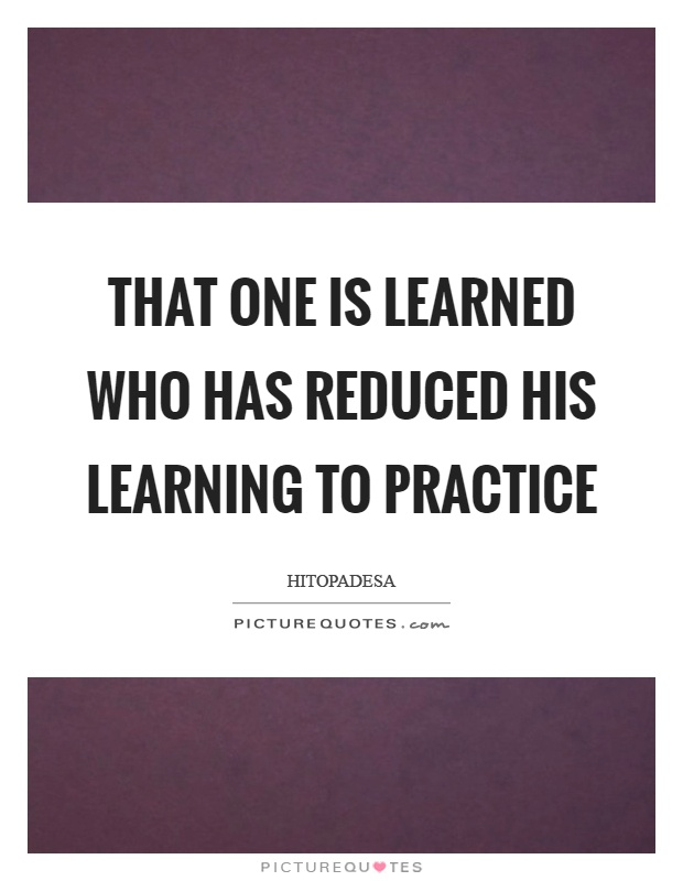 That one is learned who has reduced his learning to practice Picture Quote #1