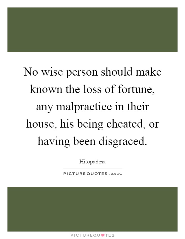 No wise person should make known the loss of fortune, any malpractice in their house, his being cheated, or having been disgraced Picture Quote #1