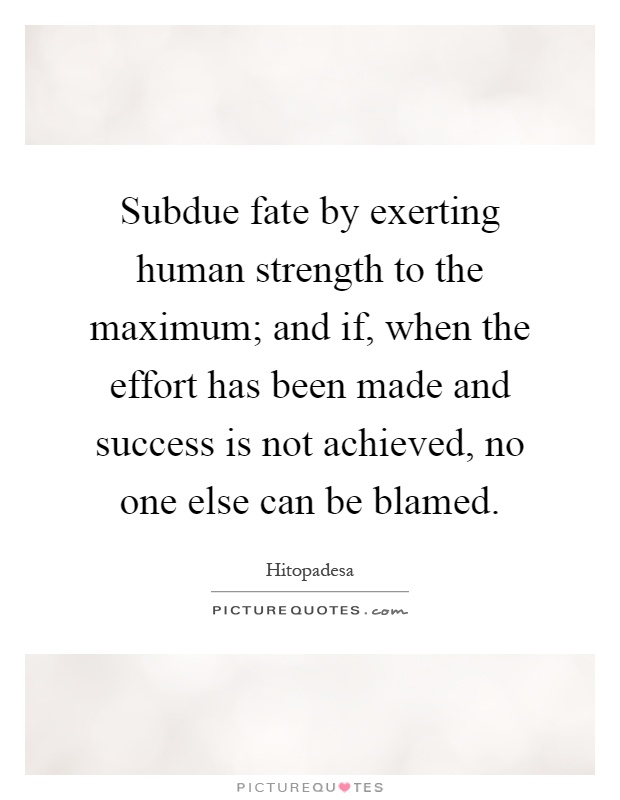 Subdue fate by exerting human strength to the maximum; and if, when the effort has been made and success is not achieved, no one else can be blamed Picture Quote #1