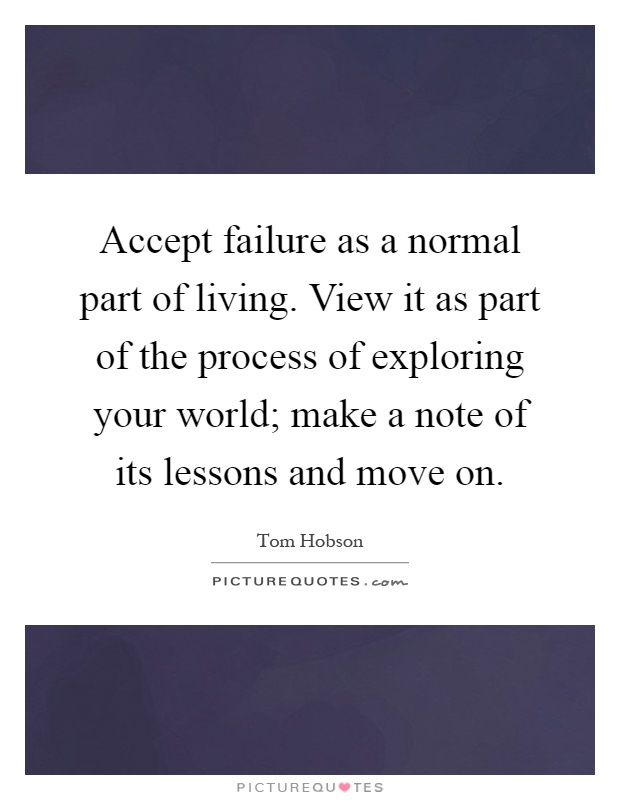 Accept failure as a normal part of living. View it as part of the process of exploring your world; make a note of its lessons and move on Picture Quote #1