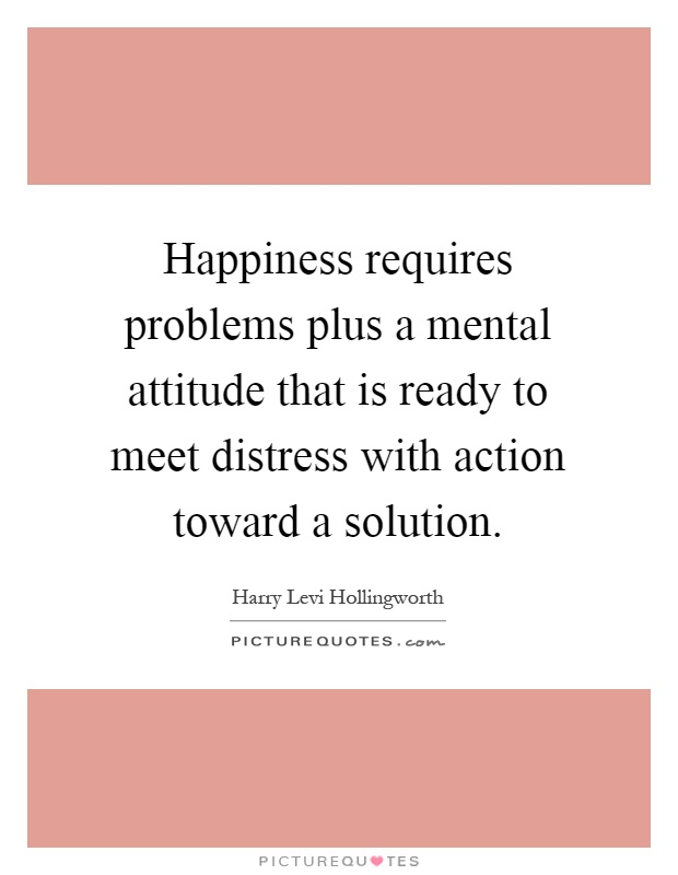 Happiness Requires Problems Plus A Mental Attitude That Is