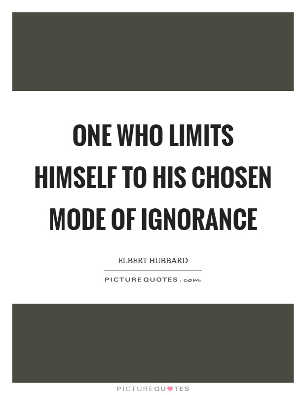 One who limits himself to his chosen mode of ignorance Picture Quote #1
