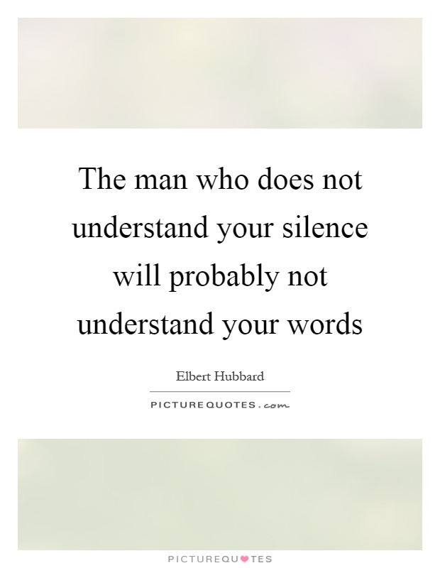 The man who does not understand your silence will probably not understand your words Picture Quote #1