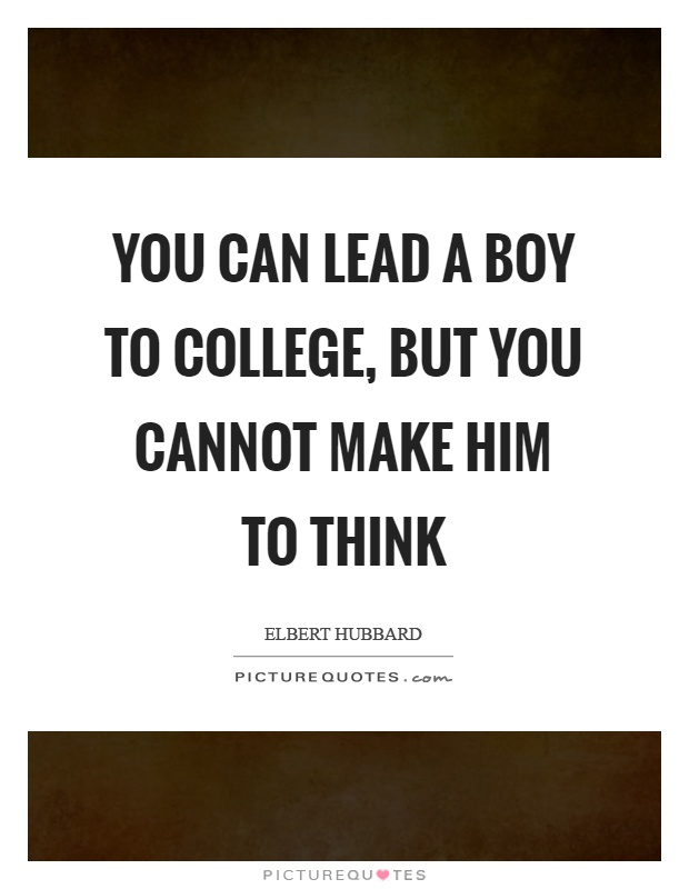 You can lead a boy to college, but you cannot make him to think Picture Quote #1