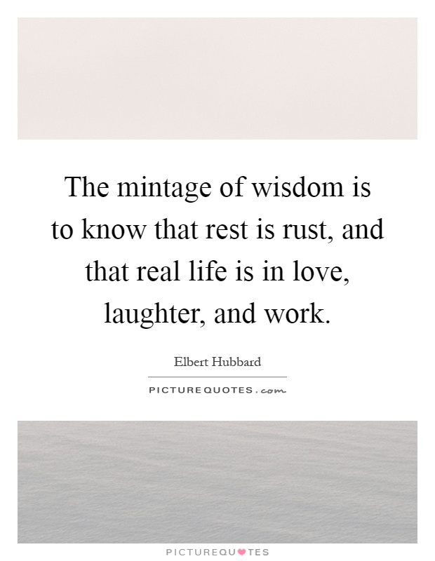 The mintage of wisdom is to know that rest is rust, and that real life is in love, laughter, and work Picture Quote #1