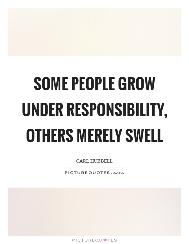 Some people grow under responsibility, others merely swell Picture Quote #1