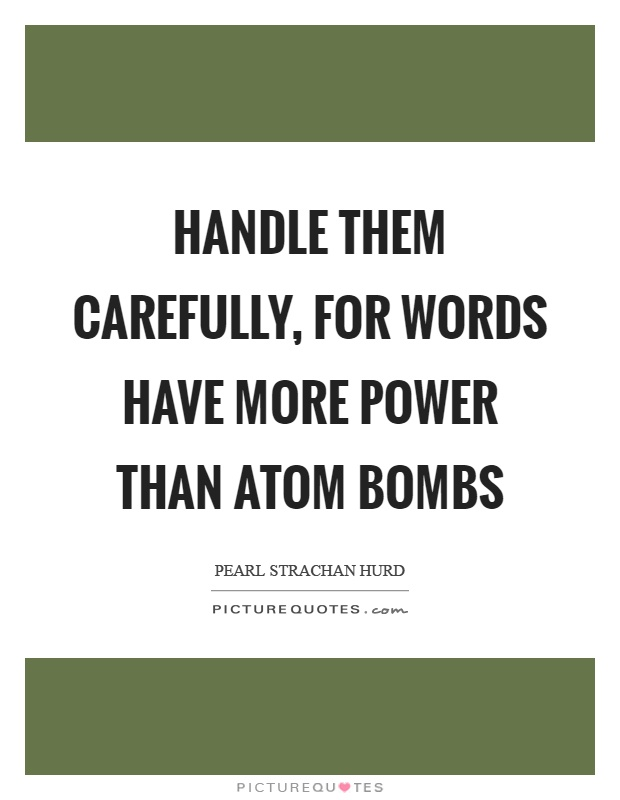 Handle them carefully, for words have more power than atom bombs Picture Quote #1