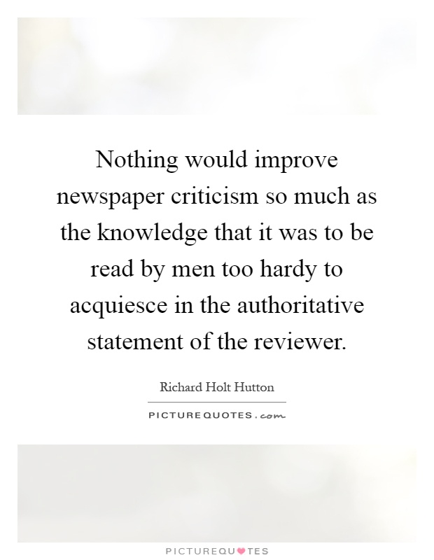 Nothing would improve newspaper criticism so much as the knowledge that it was to be read by men too hardy to acquiesce in the authoritative statement of the reviewer Picture Quote #1