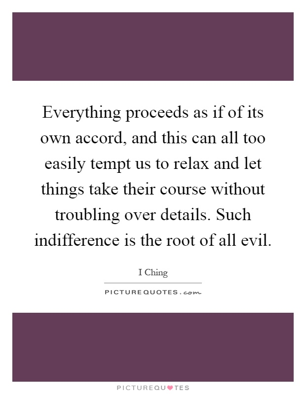 Everything proceeds as if of its own accord, and this can all too easily tempt us to relax and let things take their course without troubling over details. Such indifference is the root of all evil Picture Quote #1