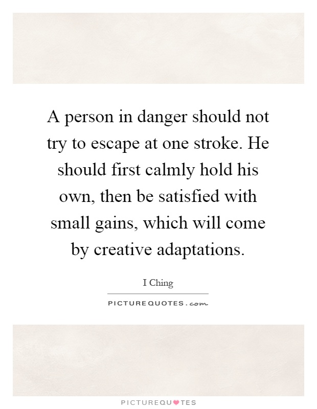 A person in danger should not try to escape at one stroke. He should first calmly hold his own, then be satisfied with small gains, which will come by creative adaptations Picture Quote #1