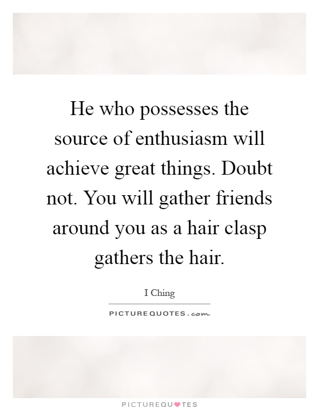 He who possesses the source of enthusiasm will achieve great things. Doubt not. You will gather friends around you as a hair clasp gathers the hair Picture Quote #1