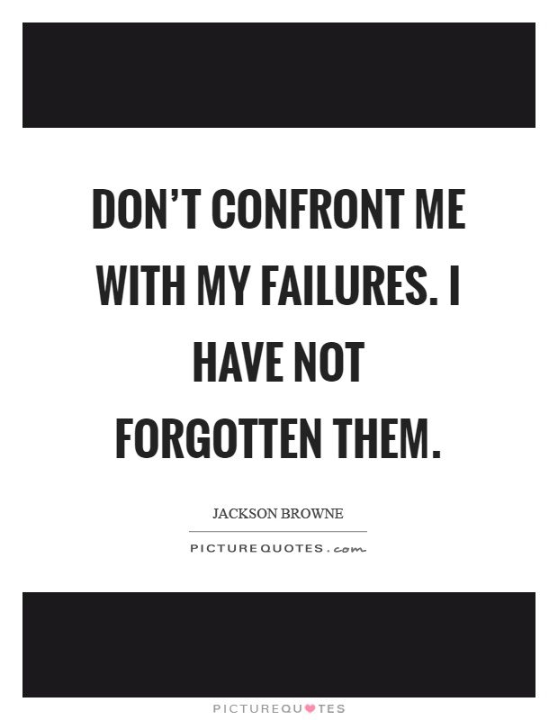 Don't confront me with my failures. I have not forgotten them Picture Quote #1