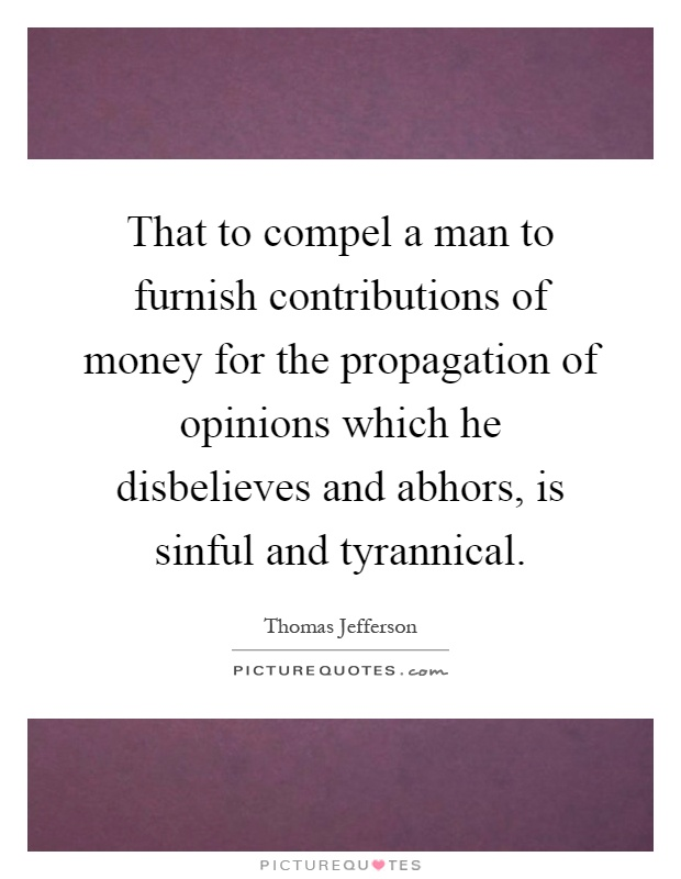 That to compel a man to furnish contributions of money for the propagation of opinions which he disbelieves and abhors, is sinful and tyrannical Picture Quote #1