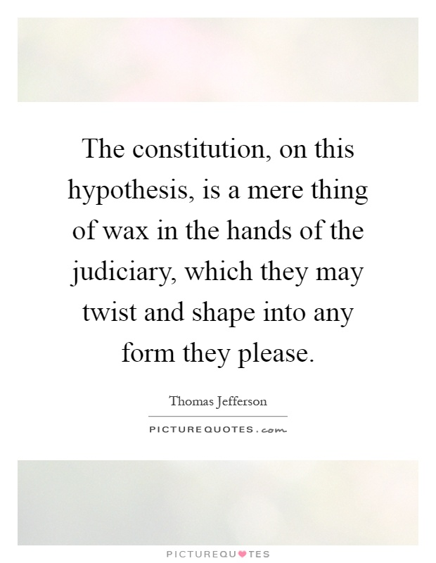 The constitution, on this hypothesis, is a mere thing of wax in the hands of the judiciary, which they may twist and shape into any form they please Picture Quote #1