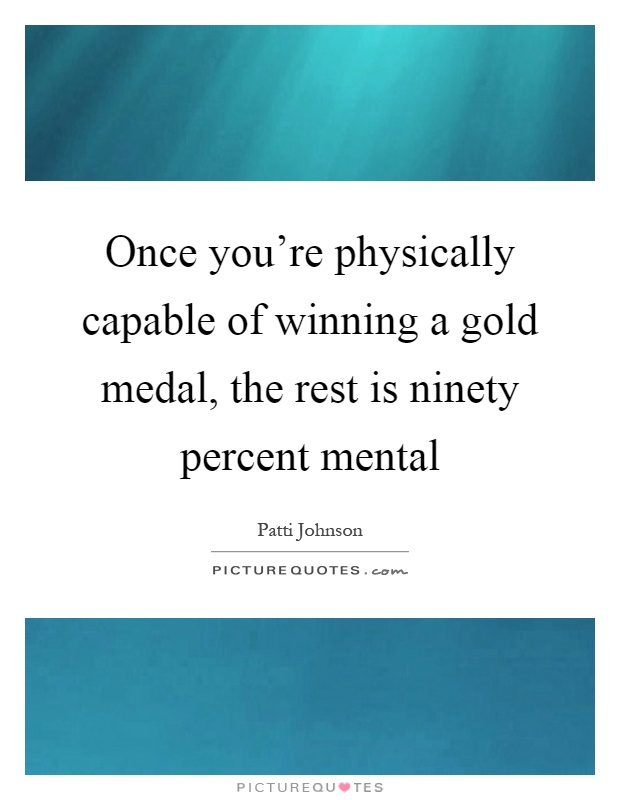 Once you're physically capable of winning a gold medal, the rest is ninety percent mental Picture Quote #1