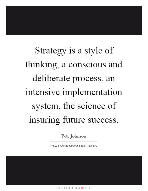 Strategy is a style of thinking, a conscious and deliberate process, an intensive implementation system, the science of insuring future success Picture Quote #1