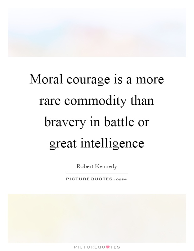 Moral courage is a more rare commodity than bravery in battle or great intelligence Picture Quote #1