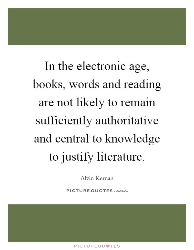 In the electronic age, books, words and reading are not likely to remain sufficiently authoritative and central to knowledge to justify literature Picture Quote #1
