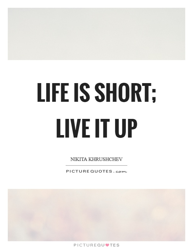 Life is short; live it up Picture Quote #1