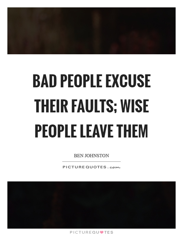 Bad people excuse their faults; wise people leave them Picture Quote #1