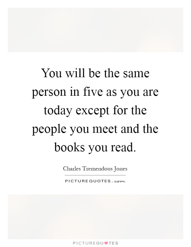 You will be the same person in five as you are today except for the people you meet and the books you read Picture Quote #1