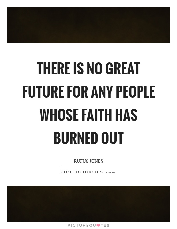 There is no great future for any people whose faith has burned out Picture Quote #1