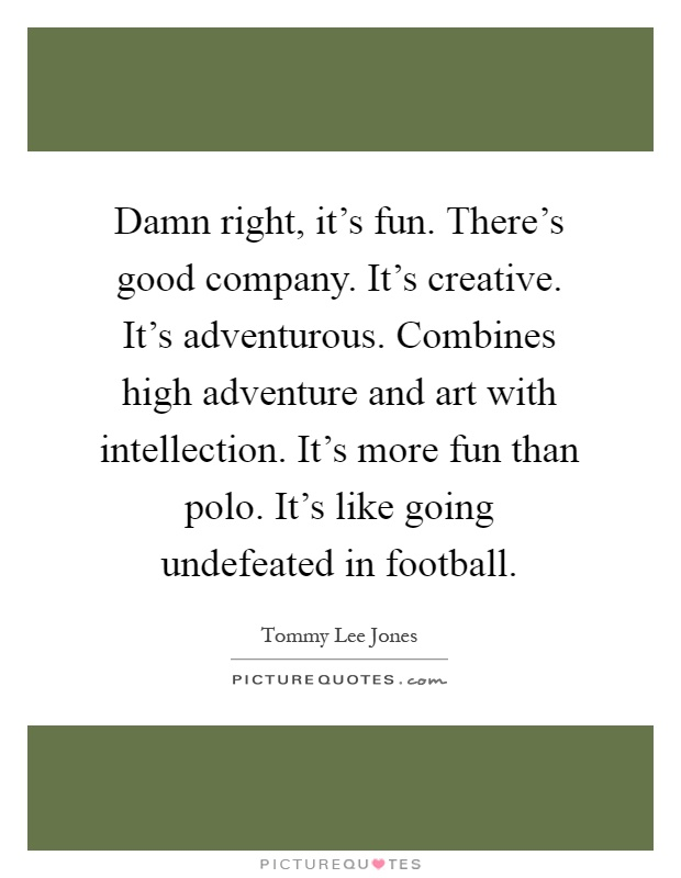 Damn right, it's fun. There's good company. It's creative. It's adventurous. Combines high adventure and art with intellection. It's more fun than polo. It's like going undefeated in football Picture Quote #1