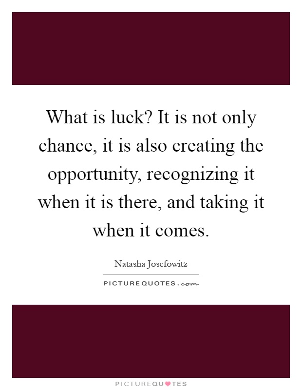 What is luck? It is not only chance, it is also creating the opportunity, recognizing it when it is there, and taking it when it comes Picture Quote #1