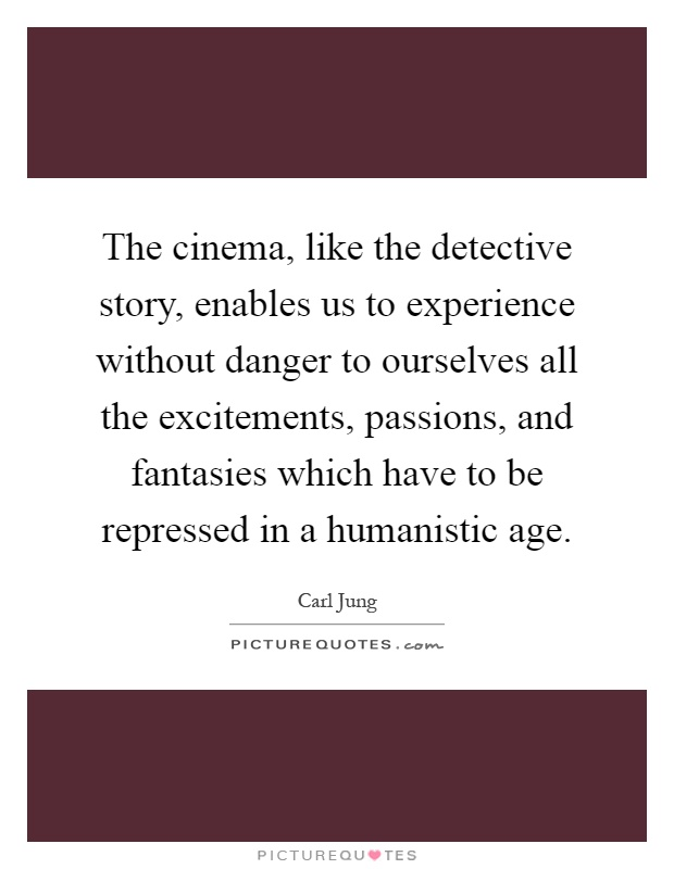 The cinema, like the detective story, enables us to experience without danger to ourselves all the excitements, passions, and fantasies which have to be repressed in a humanistic age Picture Quote #1