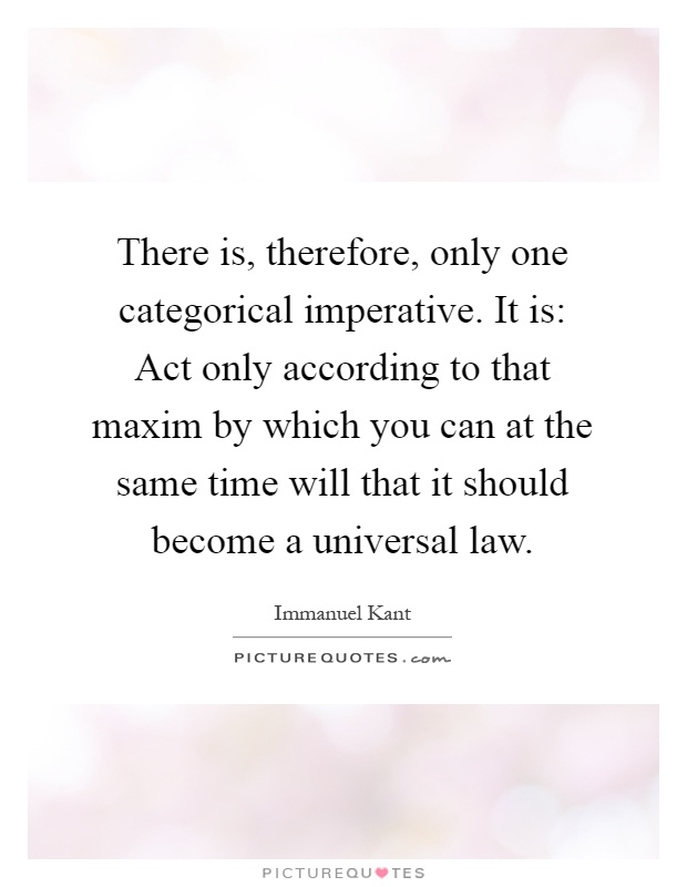 There is, therefore, only one categorical imperative. It is: Act only according to that maxim by which you can at the same time will that it should become a universal law Picture Quote #1