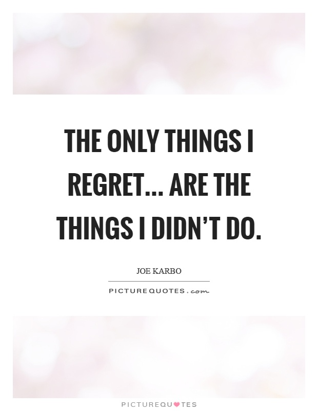 The only things I regret... Are the things I didn't do Picture Quote #1