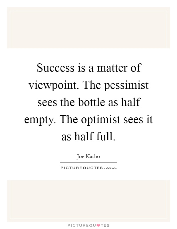 Success is a matter of viewpoint. The pessimist sees the bottle as half empty. The optimist sees it as half full Picture Quote #1