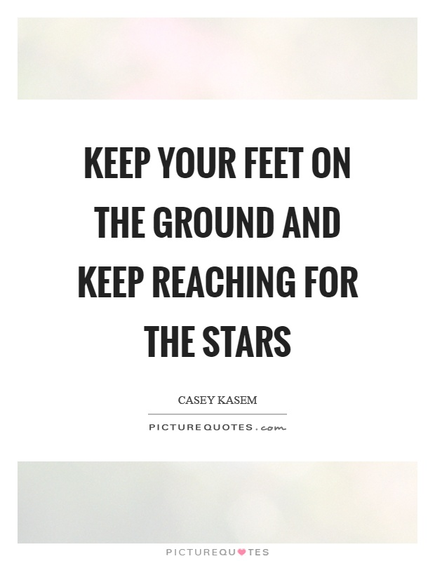 Keep your feet on the ground and keep reaching for the stars Picture Quote #1