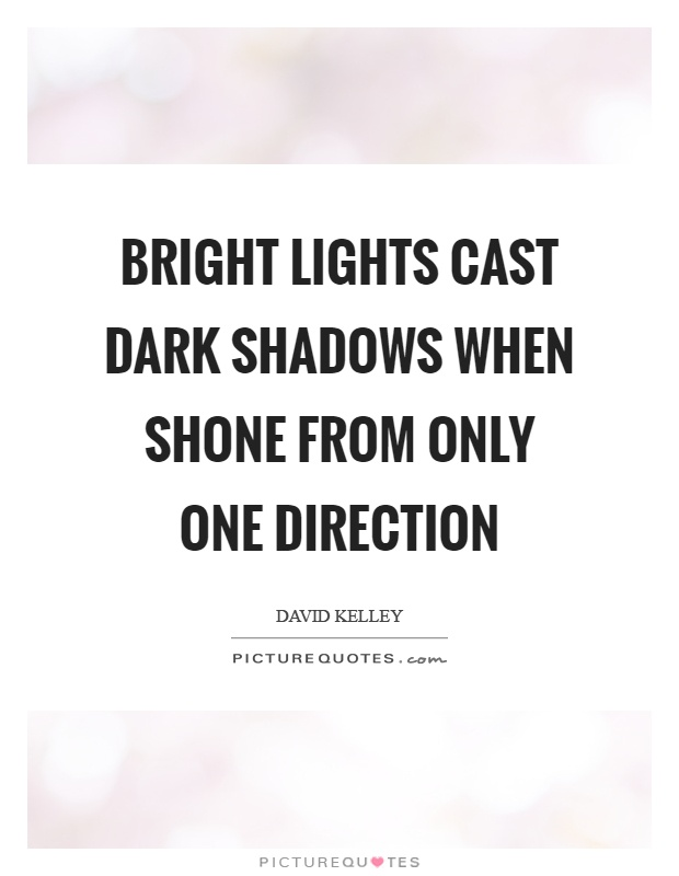 Bright lights cast dark shadows when shone from only one direction Picture Quote #1